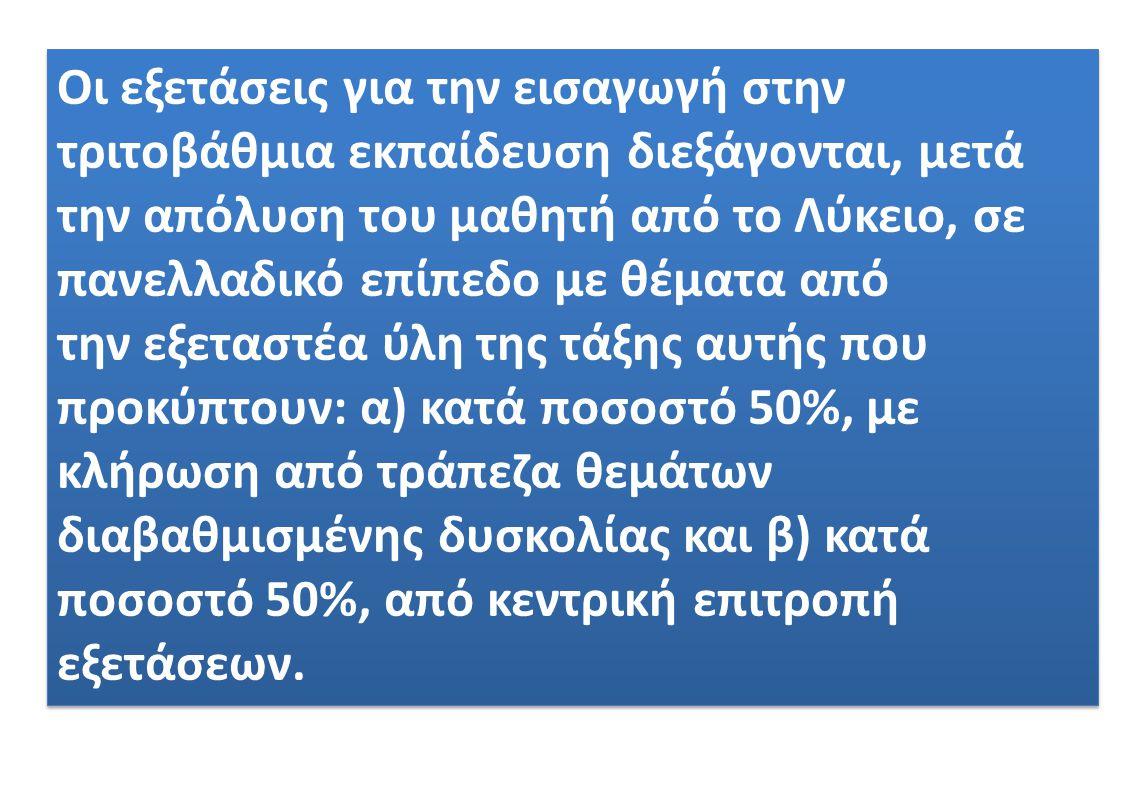Οι εξετάσεις για την εισαγωγή στην τριτοβάθμια εκπαίδευση διεξάγονται, μετά την απόλυση του μαθητή από το Λύκειο, σε πανελλαδικό επίπεδο με θέματα από την εξεταστέα ύλη της τάξης αυτής που προκύπτουν: α) κατά ποσοστό 50%, με κλήρωση από τράπεζα θεμάτων διαβαθμισμένης δυσκολίας και β) κατά ποσοστό 50%, από κεντρική επιτροπή εξετάσεων.