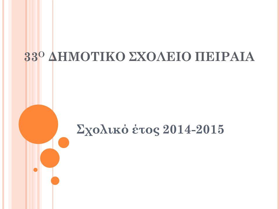 33 Ο ΔΗΜΟΤΙΚΟ ΣΧΟΛΕΙΟ ΠΕΙΡΑΙΑ Σχολικό έτος 2014-2015