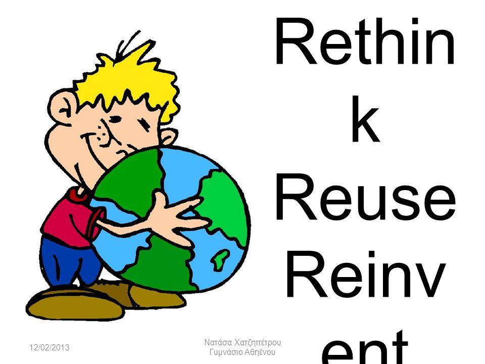 Rethin k Reuse Reinv ent 12/02/2013 Nατάσα Χατζηπέτρου Γυμνάσιο Αθηένου