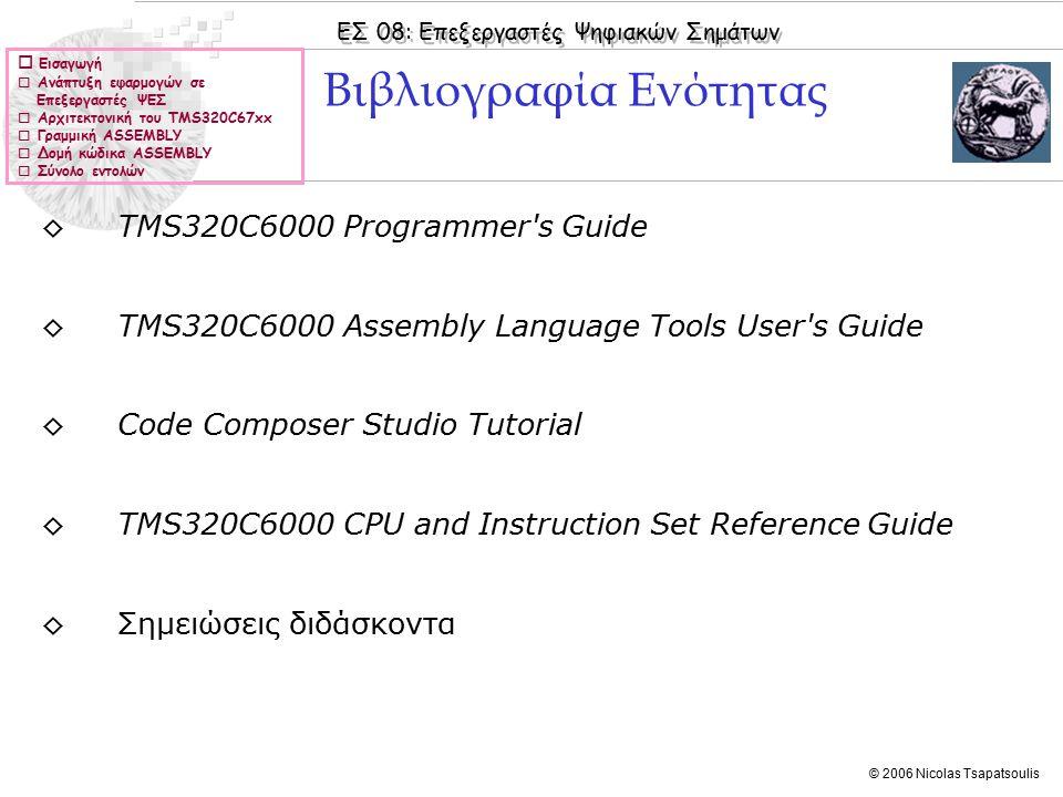 ΕΣ 08: Επεξεργαστές Ψηφιακών Σημάτων © 2006 Nicolas Tsapatsoulis ◊Η ιδιομορφία της αρχιτεκτονικής των επεξεργαστών Ψ.Ε.Σ συνεπάγεται ότι η βέλτιστη αποτελεσματικότητα (μεγαλύτερη ταχύτητα εκτέλεσης προγράμματος ώστε να μπορούν να υποστηριχθούν εφαρμογές επεξεργασίας σήματος σε πραγματικό χρόνο – real time signal processing ) επιτυγχάνεται με προγραμματισμό σε ASSEMBLY.