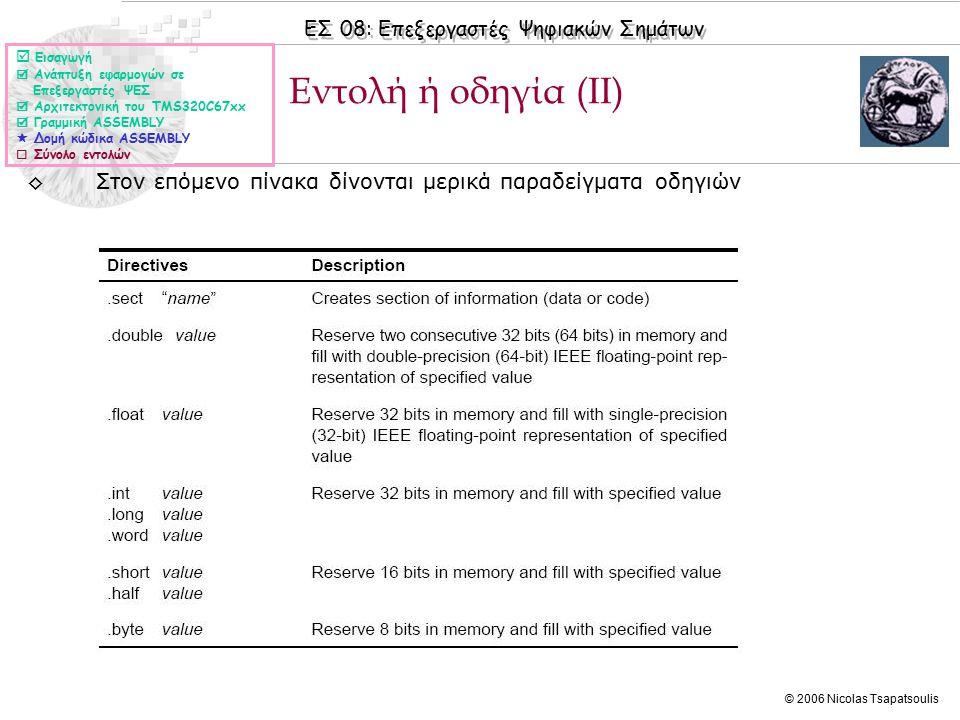 ΕΣ 08: Επεξεργαστές Ψηφιακών Σημάτων © 2006 Nicolas Tsapatsoulis Μονάδα εκτέλεσης  Εισαγωγή  Ανάπτυξη εφαρμογών σε Επεξεργαστές ΨΕΣ  Αρχιτεκτονική του TMS320C67xx  Γραμμική ASSEMBLY  Δομή κώδικα ASSEMBLY  Σύνολο εντολών ◊Δύο ΚΜΕ (Data Paths), 1->Α και 2->Β, με τέσσερις μονάδες έκαστη: ◊Πολλαπλασιασμός (.M1,.Μ2) ◊Λογικές και Αριθμητικές πράξεις - ALU (.L1,.L2) ◊Διακλάδωση, χειρισμός bit και αριθμητικές πράξεις (.S1,.S2) ◊Ανάκληση και αποθήκευση δεδομένων και εντολών καθώς και αριθμητικές πράξεις (.D1,.D2)