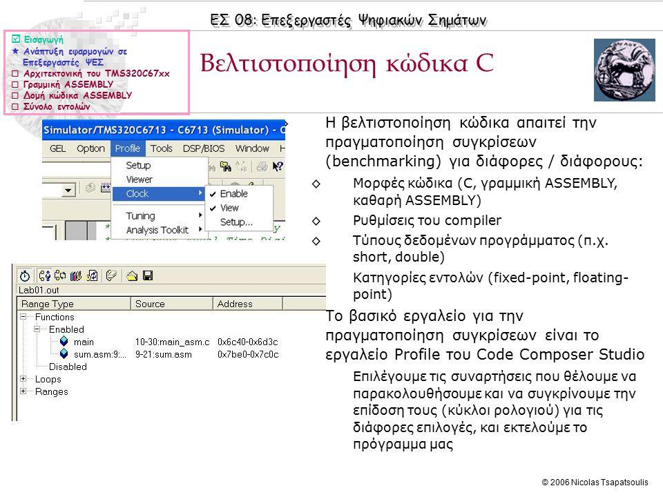 ΕΣ 08: Επεξεργαστές Ψηφιακών Σημάτων © 2006 Nicolas Tsapatsoulis ◊Χρησιμοποιώντας το profile tool βλέπουμε ότι η βασική συνάρτηση main_asm.c εκτελείται σε 264 κύκλους ρολογιού ενώ η συνάρτηση ASSEMBLY sum.asm εκτελείται σε 133 κύκλους ρολογιού ◊Από τα συνολικά στατιστικά βλέπουμε ότι έχουμε 40.81% του χρόνου του επεξεργαστή να δαπανάται σε NOP (No OPeration) εντολές Βελτιστοποίηση κώδικα C (II)  Εισαγωγή  Ανάπτυξη εφαρμογών σε Επεξεργαστές ΨΕΣ  Αρχιτεκτονική του TMS320C67xx  Γραμμική ASSEMBLY  Δομή κώδικα ASSEMBLY  Σύνολο εντολών