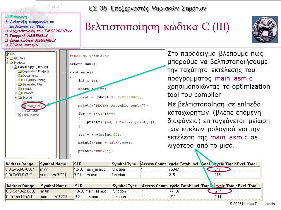 ΕΣ 08: Επεξεργαστές Ψηφιακών Σημάτων © 2006 Nicolas Tsapatsoulis ◊Υπάρχουν τέσσερα επίπεδα βελτιστοποίησης ◊-ο0, Register, δηλαδή βελτιστοποίηση χρήσης καταχωρητών ◊-ο1, Local, όπως παραπάνω συν προσπάθεια καλύτερης χρήσιμων των δομικών μονάδων (.L,.M,.D.,S.) των δύο ΚΜΕ που έχει ο επεξεργαστής ◊-ο2, Function, όπως παραπάνω συν προσπάθεια βελτιστοποίησης κώδικα ASSEMBLY με software pipelining ◊-ο3, File, όπως παραπάνω συν απαλοιφή μη χρησιμοποιούμενων συναρτήσεων Βελτιστοποίηση κώδικα C (IV)  Εισαγωγή  Ανάπτυξη εφαρμογών σε Επεξεργαστές ΨΕΣ  Αρχιτεκτονική του TMS320C67xx  Γραμμική ASSEMBLY  Δομή κώδικα ASSEMBLY  Σύνολο εντολών