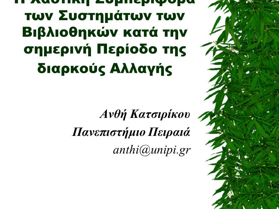 Η Χαοτική Συμπεριφορά των Συστημάτων των Βιβλιοθηκών κατά την σημερινή Περίοδο της διαρκούς Αλλαγής Ανθή Κατσιρίκου Πανεπιστήμιο Πειραιά anthi@unipi.gr