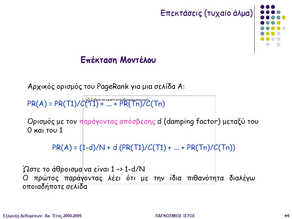 Εξόρυξη Δεδομένων: Ακ. Έτος 2008-2009ΠΑΓΚΟΣΜΙΟΣ ΙΣΤΟΣ44 Αρχικός ορισμός του PageRank για μια σελίδα Α: PR(A) = PR(T1)/C(T1) +... + PR(Tn)/C(Tn) Ορισμό