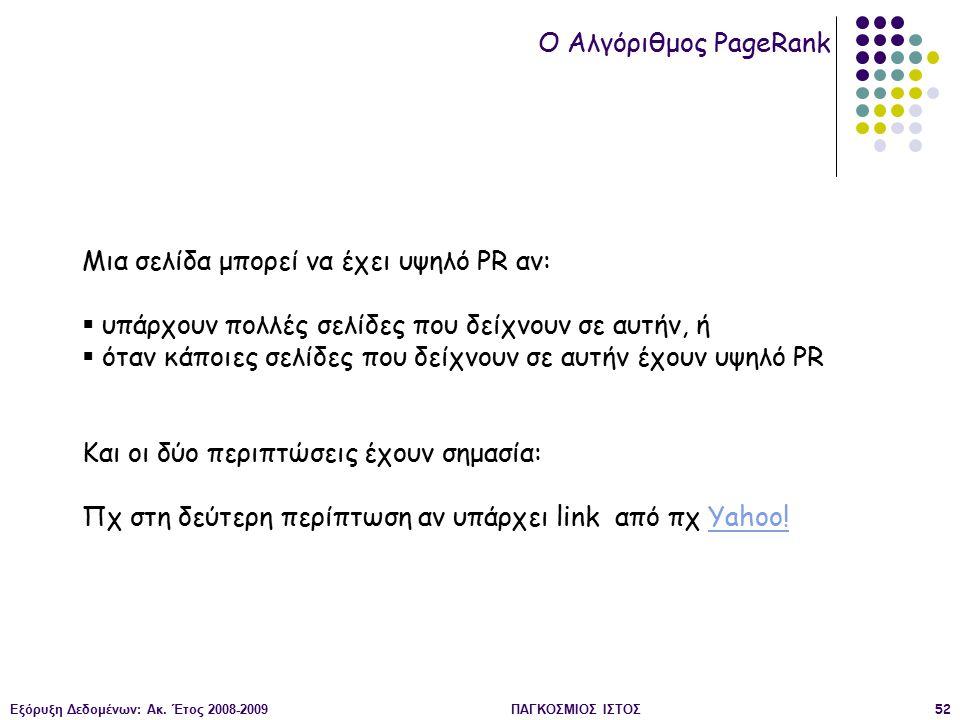 Εξόρυξη Δεδομένων: Ακ. Έτος 2008-2009ΠΑΓΚΟΣΜΙΟΣ ΙΣΤΟΣ52 O Αλγόριθμος PageRank Μια σελίδα μπορεί να έχει υψηλό PR αν:  υπάρχουν πολλές σελίδες που δεί