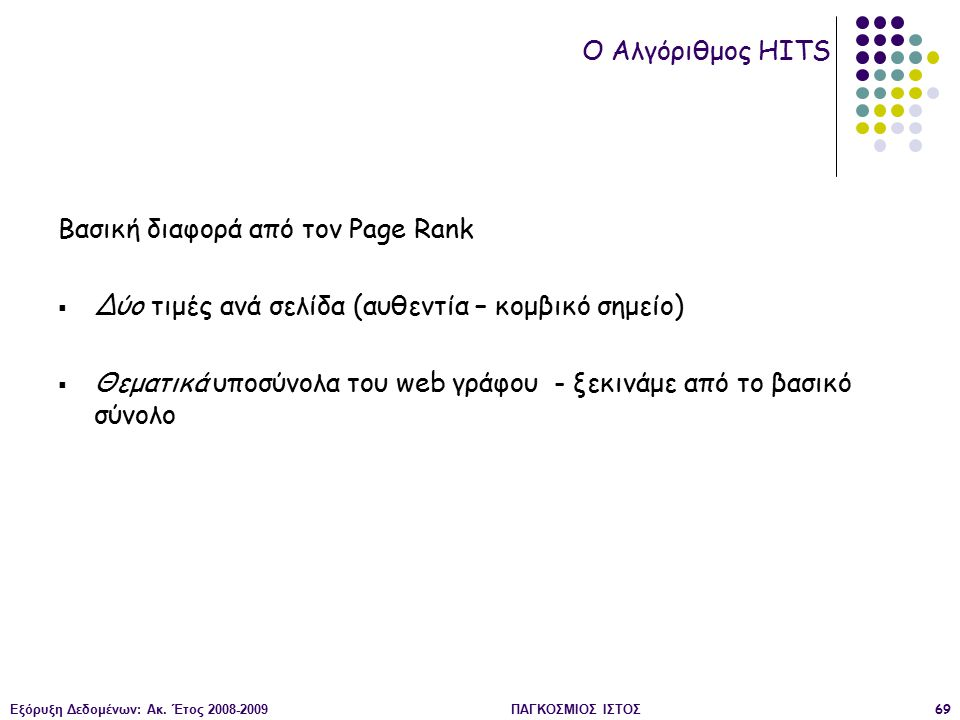 Εξόρυξη Δεδομένων: Ακ. Έτος 2008-2009ΠΑΓΚΟΣΜΙΟΣ ΙΣΤΟΣ69 Βασική διαφορά από τον Page Rank  Δύο τιμές ανά σελίδα (αυθεντία – κομβικό σημείο)  Θεματικά