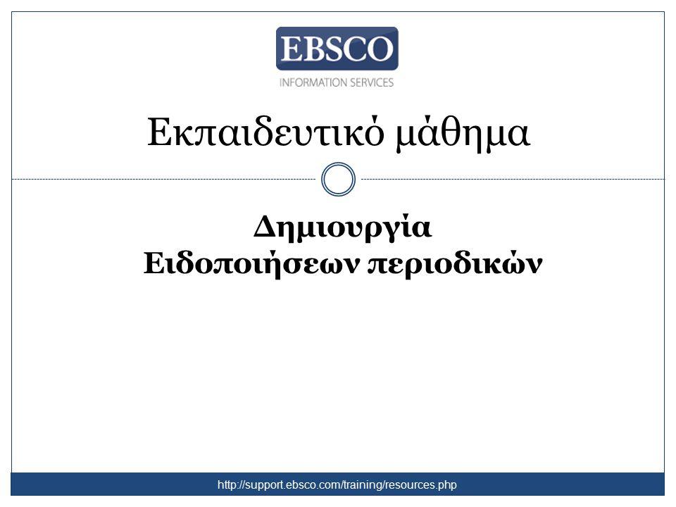 Εκπαιδευτικό μάθημα Δημιουργία Ειδοποιήσεων περιοδικών http://support.ebsco.com/training/resources.php
