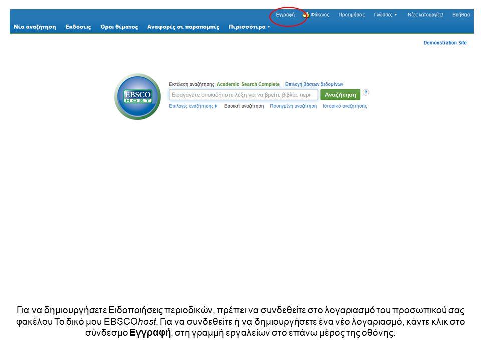 Για να δημιουργήσετε Ειδοποιήσεις περιοδικών, πρέπει να συνδεθείτε στο λογαριασμό του προσωπικού σας φακέλου Το δικό μου EBSCOhost. Για να συνδεθείτε