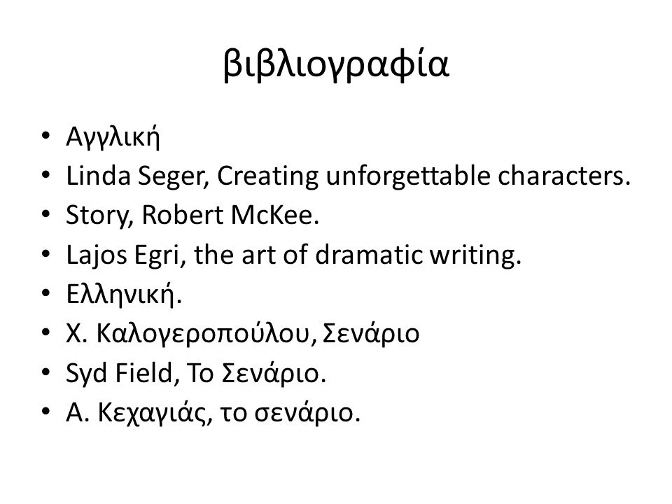 βιβλιογραφία Αγγλική Linda Seger, Creating unforgettable characters. Story, Robert McKee. Lajos Egri, the art of dramatic writing. Ελληνική. Χ. Καλογε