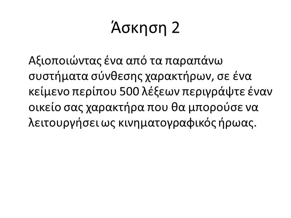 Άσκηση 2 Αξιοποιώντας ένα από τα παραπάνω συστήματα σύνθεσης χαρακτήρων, σε ένα κείμενο περίπου 500 λέξεων περιγράψτε έναν οικείο σας χαρακτήρα που θα