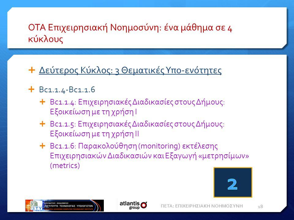 ΟΤΑ Επιχειρησιακή Νοημοσύνη: ένα μάθημα σε 4 κύκλους  Δεύτερος Κύκλος: 3 Θεματικές Υπο-ενότητες  Bc1.1.4-Bc1.1.6  Bc1.1.4: Επιχειρησιακές Διαδικασίες στους Δήμους: Εξοικείωση με τη χρήση Ι  Bc1.1.5: Επιχειρησιακές Διαδικασίες στους Δήμους: Εξοικείωση με τη χρήση ΙΙ  Bc1.1.6: Παρακολούθηση (monitoring) εκτέλεσης Επιχειρησιακών Διαδικασιών και Eξαγωγή «μετρησίμων» (metrics) 18 ΠΕΤΑ: ΕΠΙΧΕΙΡΗΣΙΑΚΗ ΝΟΗΜΟΣΥΝΗ