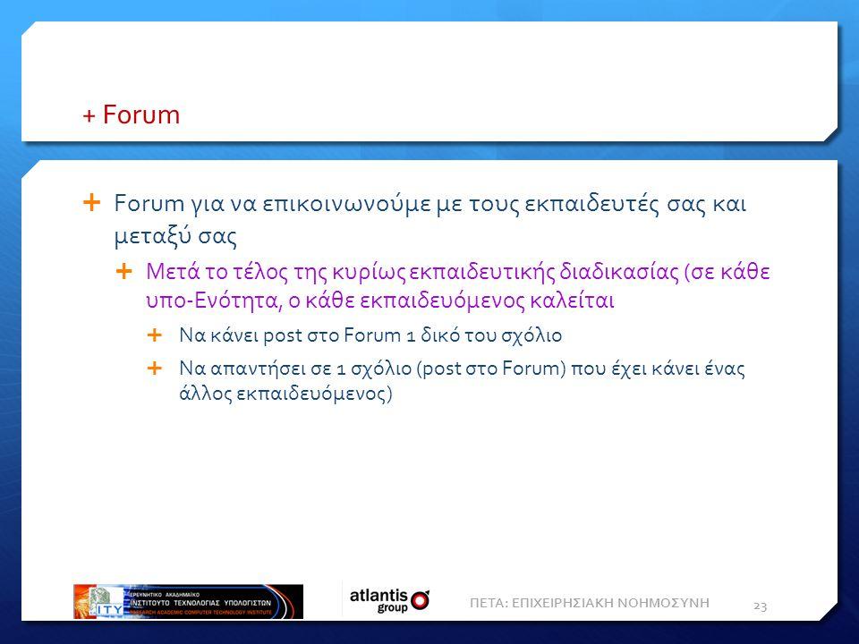 + Forum  Forum για να επικοινωνούμε με τους εκπαιδευτές σας και μεταξύ σας  Μετά το τέλος της κυρίως εκπαιδευτικής διαδικασίας (σε κάθε υπο-Ενότητα, ο κάθε εκπαιδευόμενος καλείται  Να κάνει post στο Forum 1 δικό του σχόλιο  Να απαντήσει σε 1 σχόλιο (post στο Forum) που έχει κάνει ένας άλλος εκπαιδευόμενος) 23 ΠΕΤΑ: ΕΠΙΧΕΙΡΗΣΙΑΚΗ ΝΟΗΜΟΣΥΝΗ
