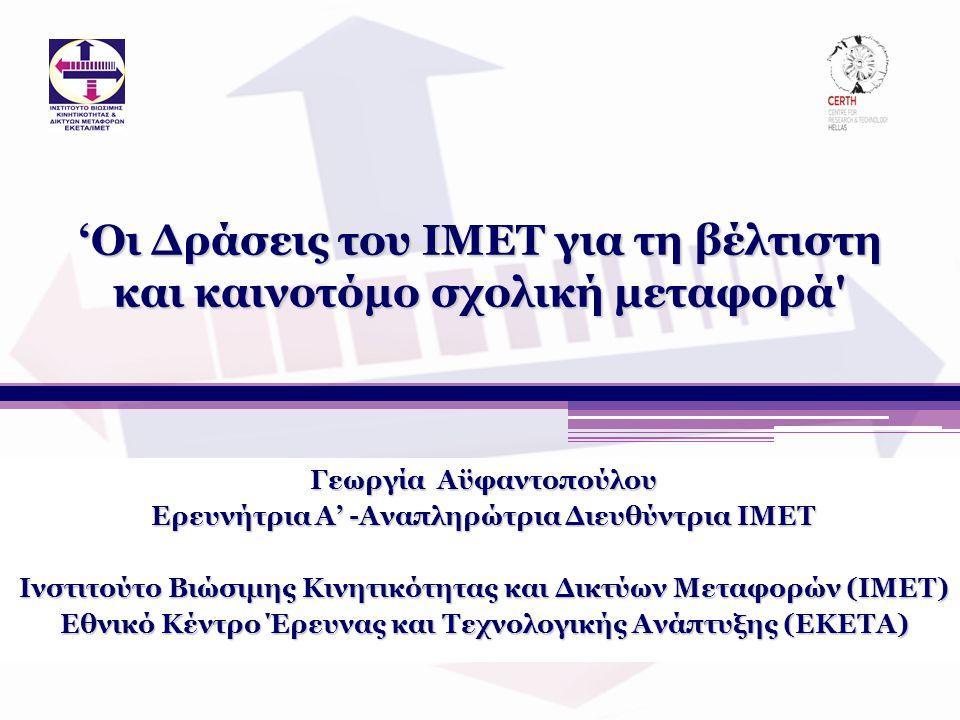 'Οι Δράσεις του ΙΜΕΤ για τη βέλτιστη και καινοτόμο σχολική μεταφορά Γεωργία Αϋφαντοπούλου Ερευνήτρια Α' -Αναπληρώτρια Διευθύντρια ΙΜΕΤ Ινστιτούτο Βιώσιμης Κινητικότητας και Δικτύων Μεταφορών (ΙΜΕΤ) Εθνικό Κέντρο Έρευνας και Τεχνολογικής Ανάπτυξης (ΕΚΕΤΑ)