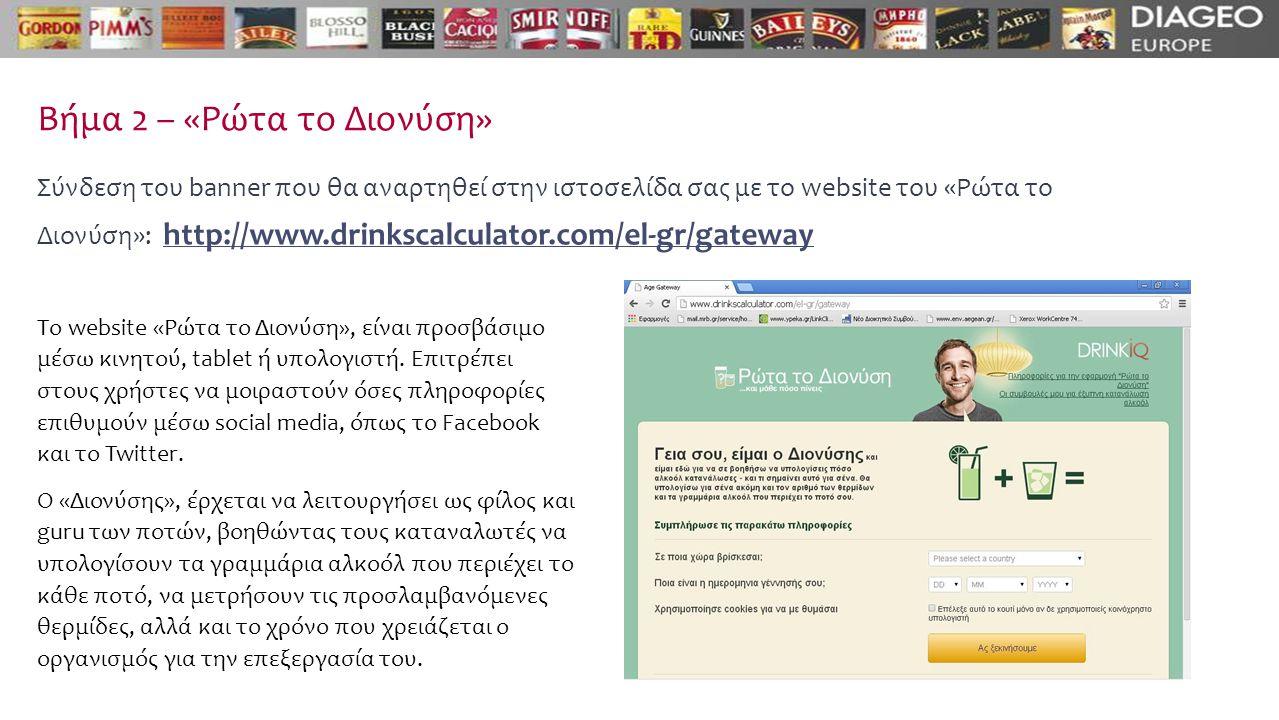Βήμα 2 – «Ρώτα το Διονύση» Σύνδεση του banner που θα αναρτηθεί στην ιστοσελίδα σας με το website του «Ρώτα το Διονύση»: http://www.drinkscalculator.com/el-gr/gatewayhttp://www.drinkscalculator.com/el-gr/gateway Το website «Ρώτα το Διονύση», είναι προσβάσιμο μέσω κινητού, tablet ή υπολογιστή.