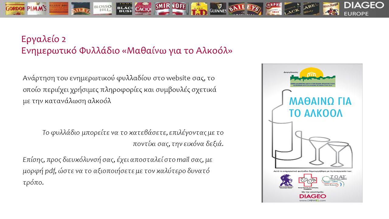 Εργαλείο 2 Ενημερωτικό Φυλλάδιο «Μαθαίνω για το Αλκοόλ» Ανάρτηση του ενημερωτικού φυλλαδίου στο website σας, το οποίο περιέχει χρήσιμες πληροφορίες και συμβουλές σχετικά με την κατανάλωση αλκοόλ Το φυλλάδιο μπορείτε να το κατεβάσετε, επιλέγοντας με το ποντίκι σας, την εικόνα δεξιά.