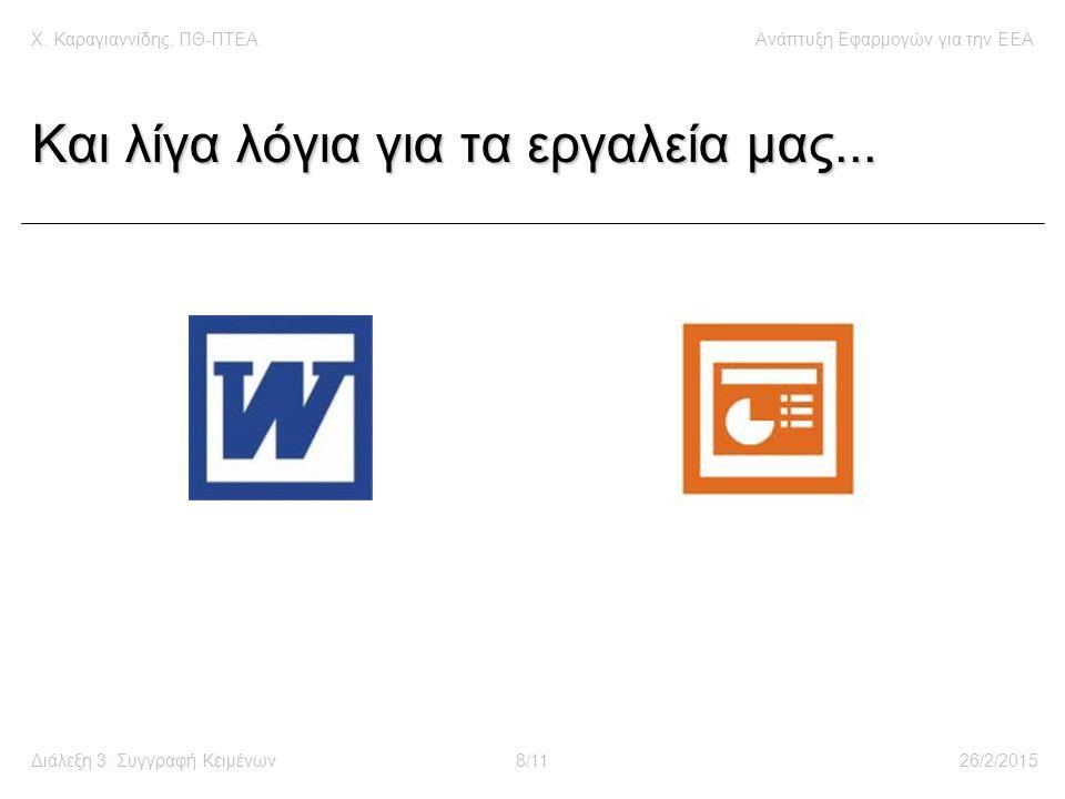 Χ. Καραγιαννίδης, ΠΘ-ΠΤΕΑΑνάπτυξη Εφαρμογών για την ΕΕΑ Διάλεξη 3: Συγγραφή Κειμένων8/1126/2/2015 Και λίγα λόγια για τα εργαλεία μας...