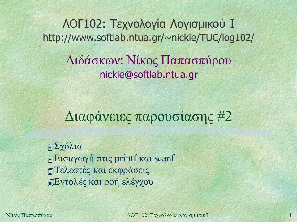 ΛΟΓ102: Τεχνολογία Λογισμικού Ι nickie@softlab.ntua.gr Διδάσκων: Νίκος Παπασπύρου http://www.softlab.ntua.gr/~nickie/TUC/log102/ 1Νίκος ΠαπασπύρουΛΟΓ102: Τεχνολογία Λογισμικού Ι Διαφάνειες παρουσίασης #2 4 Σχόλια 4 Εισαγωγή στις printf και scanf 4 Τελεστές και εκφράσεις 4 Εντολές και ροή ελέγχου