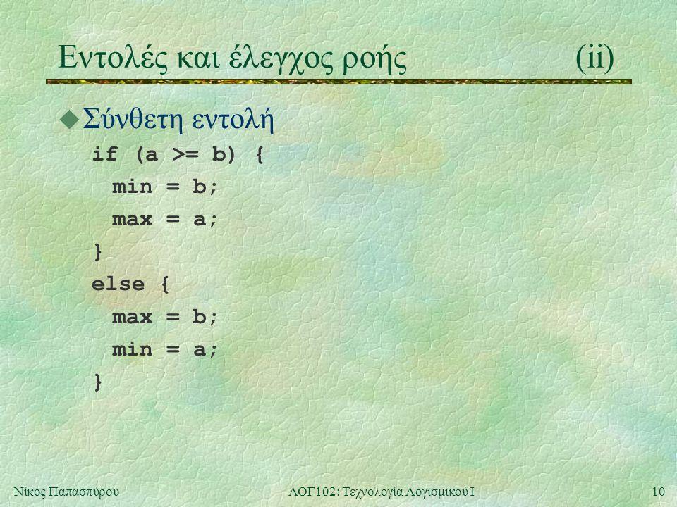 10Νίκος ΠαπασπύρουΛΟΓ102: Τεχνολογία Λογισμικού Ι Eντολές και έλεγχος ροής(ii) u Σύνθετη εντολή if (a >= b) { min = b; max = a; } else { max = b; min