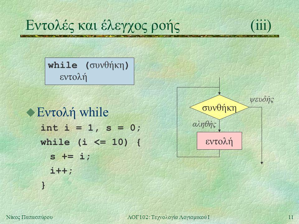 11Νίκος ΠαπασπύρουΛΟΓ102: Τεχνολογία Λογισμικού Ι Eντολές και έλεγχος ροής(iii) u Εντολή while int i = 1, s = 0; while (i <= 10) { s += i; i++; } συνθ