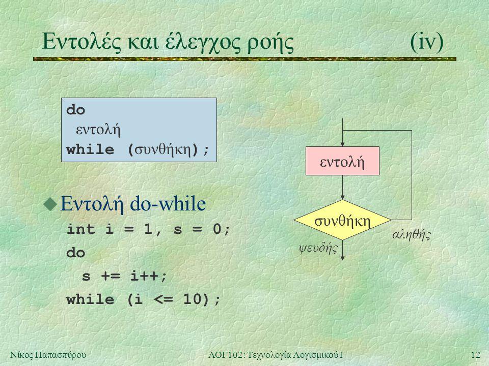 12Νίκος ΠαπασπύρουΛΟΓ102: Τεχνολογία Λογισμικού Ι Eντολές και έλεγχος ροής(iv) u Εντολή do-while int i = 1, s = 0; do s += i++; while (i <= 10); συνθή