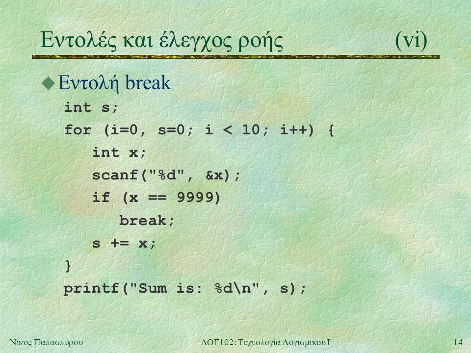 14Νίκος ΠαπασπύρουΛΟΓ102: Τεχνολογία Λογισμικού Ι Eντολές και έλεγχος ροής(vi) u Εντολή break int s; for (i=0, s=0; i < 10; i++) { int x; scanf( %d , &x); if (x == 9999) break; s += x; } printf( Sum is: %d\n , s);