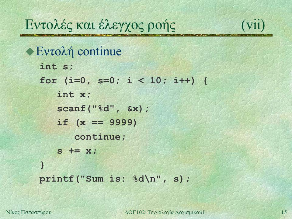 15Νίκος ΠαπασπύρουΛΟΓ102: Τεχνολογία Λογισμικού Ι Eντολές και έλεγχος ροής(vii) u Εντολή continue int s; for (i=0, s=0; i < 10; i++) { int x; scanf(