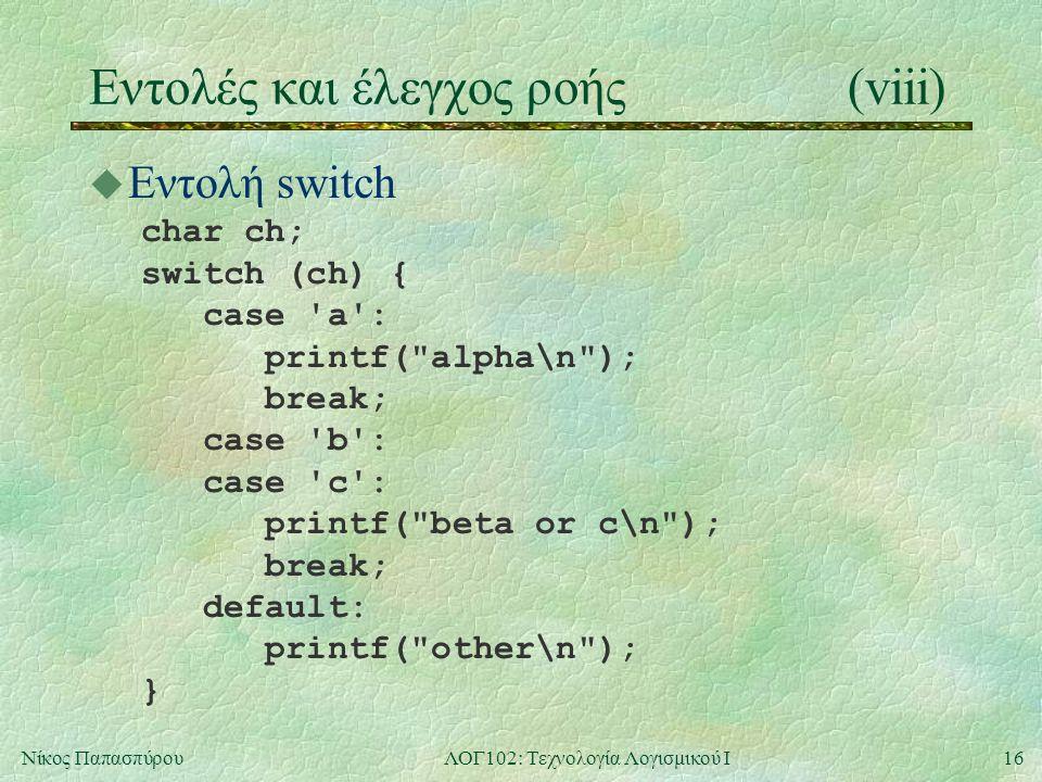 16Νίκος ΠαπασπύρουΛΟΓ102: Τεχνολογία Λογισμικού Ι Eντολές και έλεγχος ροής(viii) u Εντολή switch char ch; switch (ch) { case a : printf( alpha\n ); break; case b : case c : printf( beta or c\n ); break; default: printf( other\n ); }
