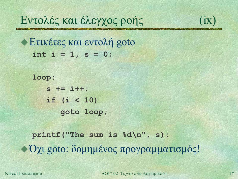 17Νίκος ΠαπασπύρουΛΟΓ102: Τεχνολογία Λογισμικού Ι Eντολές και έλεγχος ροής(ix) u Ετικέτες και εντολή goto int i = 1, s = 0; loop: s += i++; if (i < 10) goto loop; printf( The sum is %d\n , s); u Όχι goto: δομημένος προγραμματισμός!