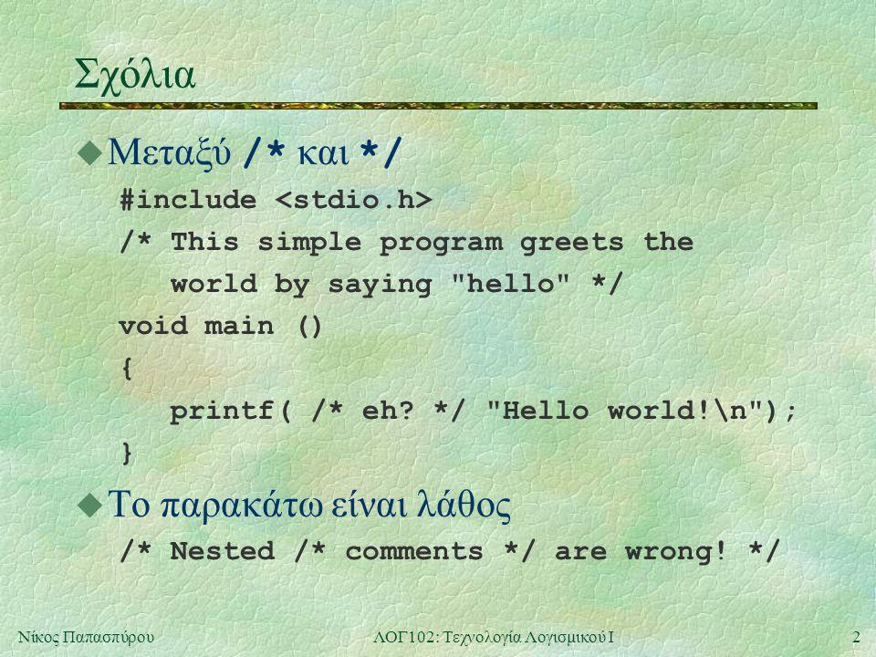2Νίκος ΠαπασπύρουΛΟΓ102: Τεχνολογία Λογισμικού Ι Σχόλια  Μεταξύ /* και */ #include /* This simple program greets the world by saying hello */ void main () { printf( /* eh.