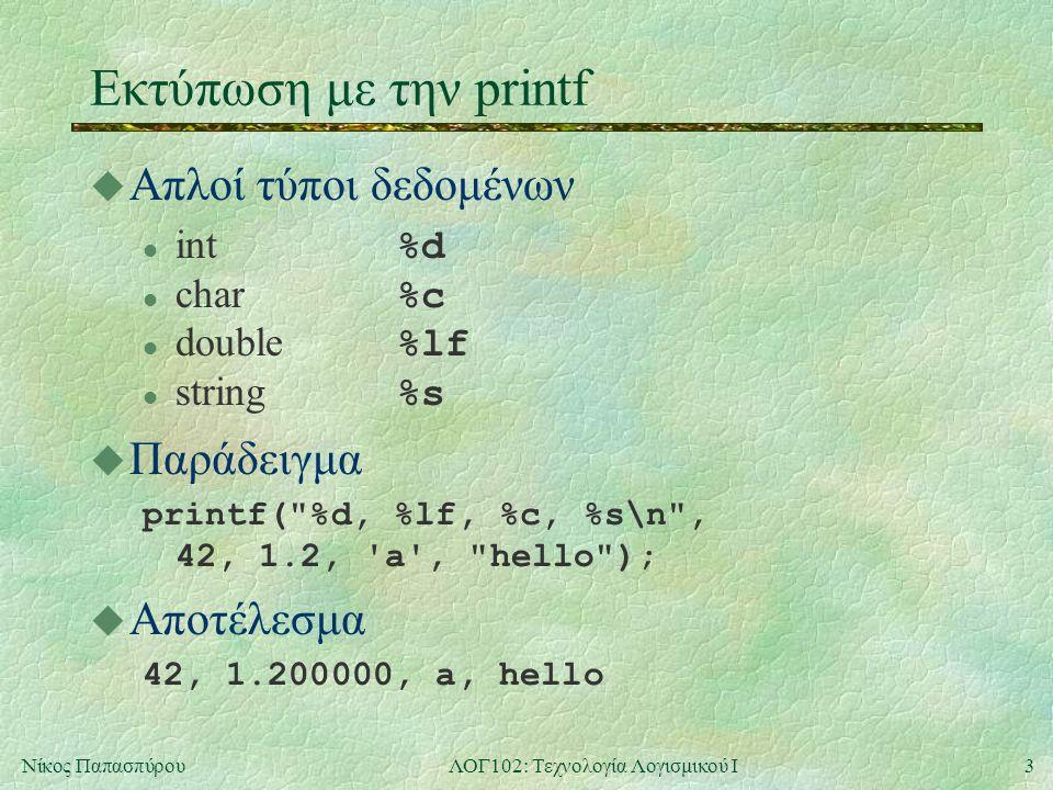 3Νίκος ΠαπασπύρουΛΟΓ102: Τεχνολογία Λογισμικού Ι Εκτύπωση με την printf u Απλοί τύποι δεδομένων int %d char %c double %lf string %s u Παράδειγμα printf( %d, %lf, %c, %s\n , 42, 1.2, a , hello ); u Αποτέλεσμα 42, 1.200000, a, hello