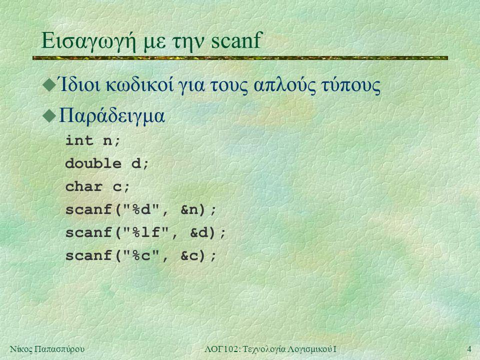 4Νίκος ΠαπασπύρουΛΟΓ102: Τεχνολογία Λογισμικού Ι Εισαγωγή με την scanf u Ίδιοι κωδικοί για τους απλούς τύπους u Παράδειγμα int n; double d; char c; scanf( %d , &n); scanf( %lf , &d); scanf( %c , &c);