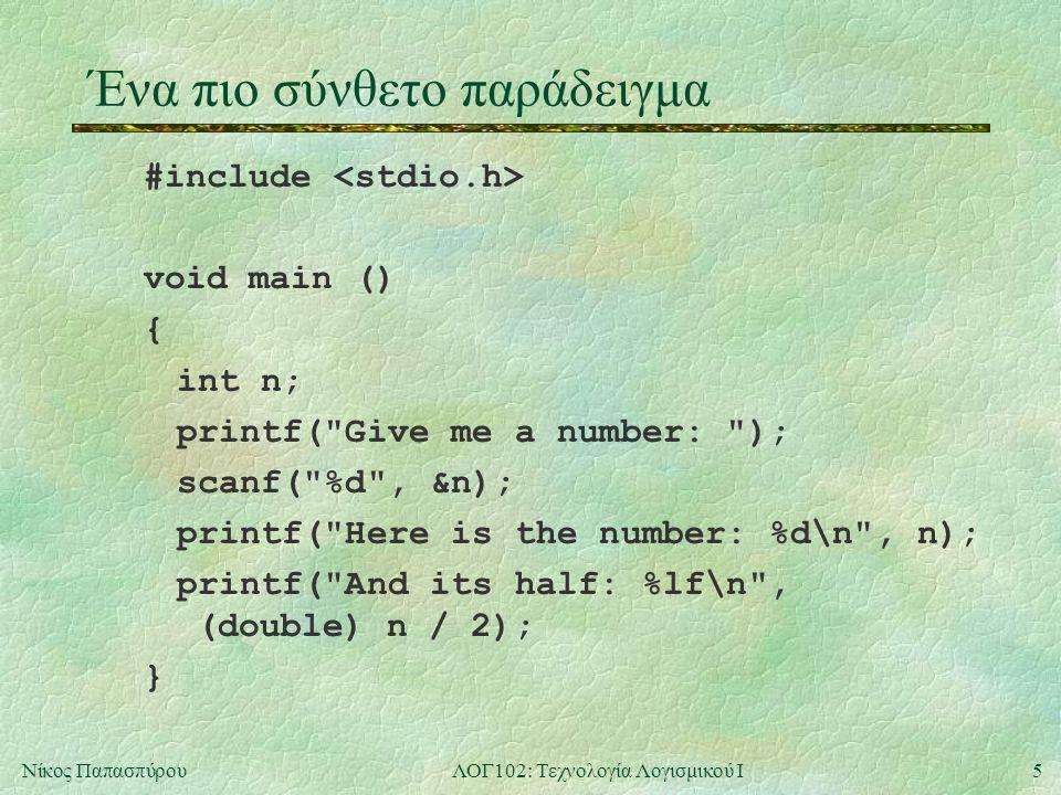 5Νίκος ΠαπασπύρουΛΟΓ102: Τεχνολογία Λογισμικού Ι Ένα πιο σύνθετο παράδειγμα #include void main () { int n; printf( Give me a number: ); scanf( %d , &n); printf( Here is the number: %d\n , n); printf( And its half: %lf\n , (double) n / 2); }