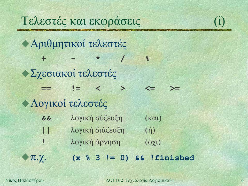 6Νίκος ΠαπασπύρουΛΟΓ102: Τεχνολογία Λογισμικού Ι Τελεστές και εκφράσεις(i) u Αριθμητικοί τελεστές +-*/%+-*/% u Σχεσιακοί τελεστές ==!=<> = u Λογικοί τελεστές && λογική σύζευξη(και) || λογική διάζευξη(ή) .