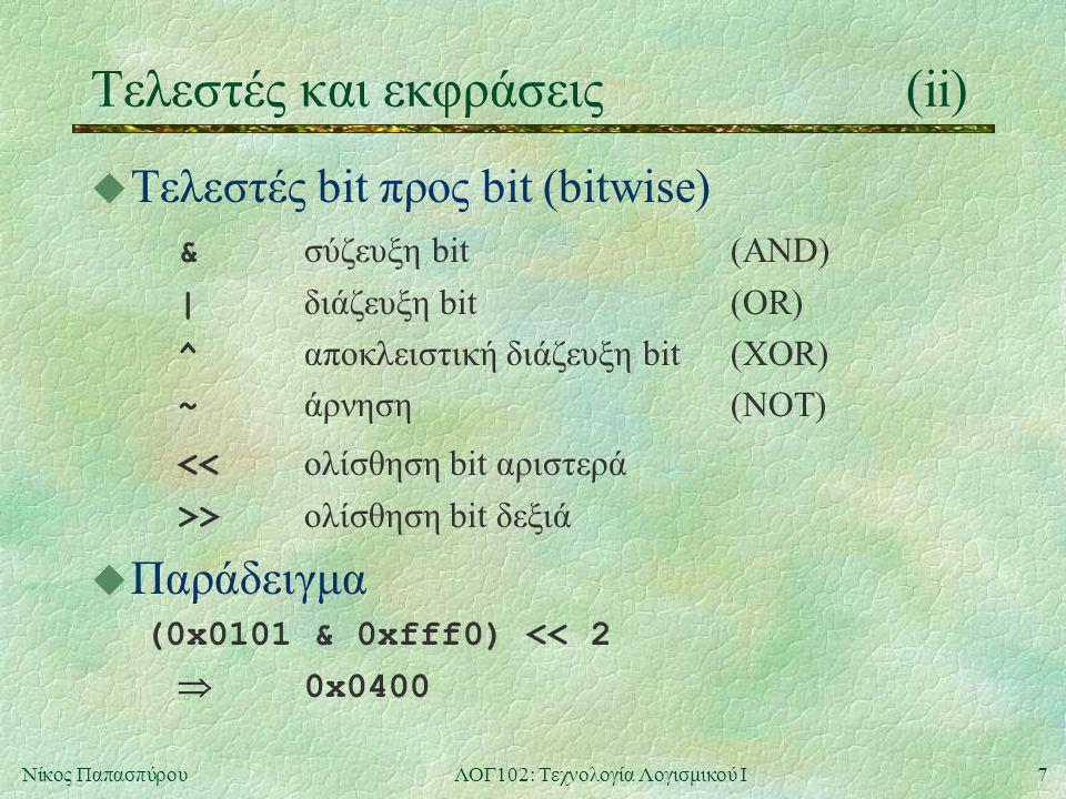 7Νίκος ΠαπασπύρουΛΟΓ102: Τεχνολογία Λογισμικού Ι Τελεστές και εκφράσεις(ii) u Τελεστές bit προς bit (bitwise) & σύζευξη bit(AND) | διάζευξη bit(OR) ^ αποκλειστική διάζευξη bit(XOR) ~ άρνηση(NOT) << ολίσθηση bit αριστερά >> ολίσθηση bit δεξιά u Παράδειγμα (0x0101 & 0xfff0) << 2  0x0400