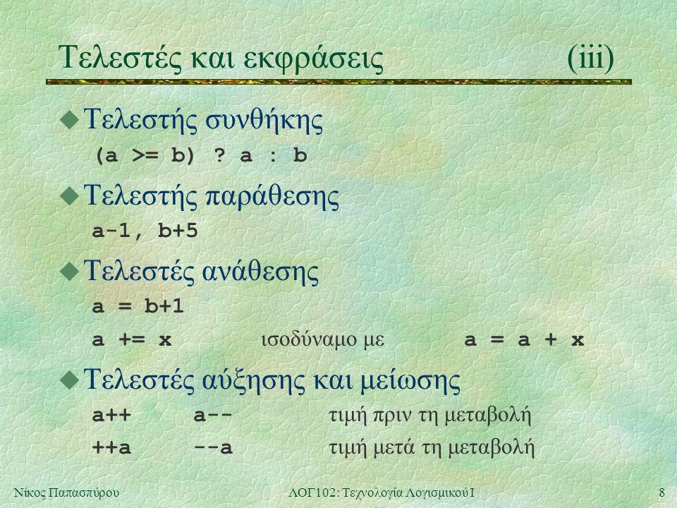8Νίκος ΠαπασπύρουΛΟΓ102: Τεχνολογία Λογισμικού Ι Τελεστές και εκφράσεις(iii) u Τελεστής συνθήκης (a >= b) ? a : b u Τελεστής παράθεσης a-1, b+5 u Τελε