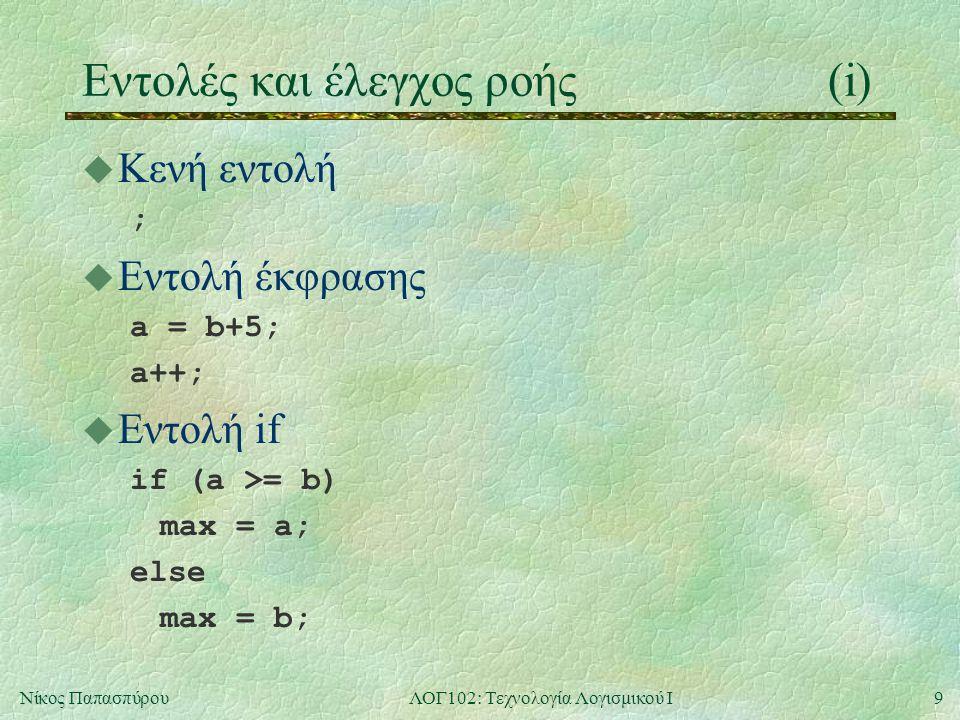 9Νίκος ΠαπασπύρουΛΟΓ102: Τεχνολογία Λογισμικού Ι Eντολές και έλεγχος ροής(i) u Κενή εντολή ; u Εντολή έκφρασης a = b+5; a++; u Εντολή if if (a >= b) m