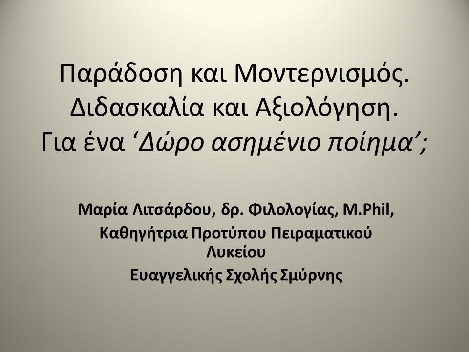 Παράδοση και Μοντερνισμός. Διδασκαλία και Αξιολόγηση. Για ένα 'Δώρο ασημένιο ποίημα'; Μαρία Λιτσάρδου, δρ. Φιλολογίας, M.Phil, Καθηγήτρια Προτύπου Πει