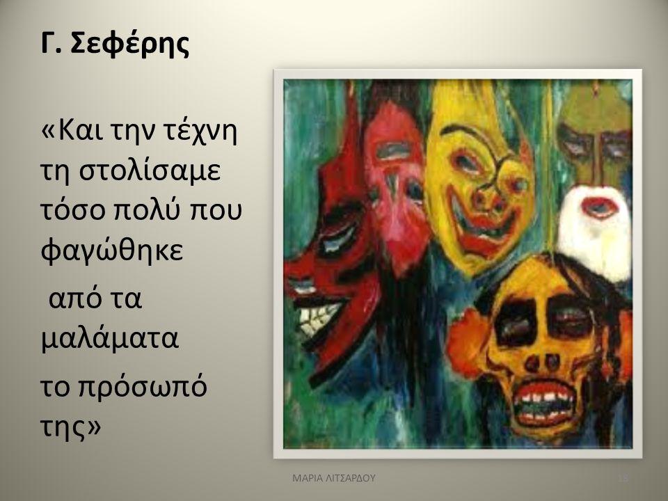 Γ. Σεφέρης «Και την τέχνη τη στολίσαμε τόσο πολύ που φαγώθηκε από τα μαλάματα το πρόσωπό της» 18ΜΑΡΙΑ ΛΙΤΣΑΡΔΟΥ
