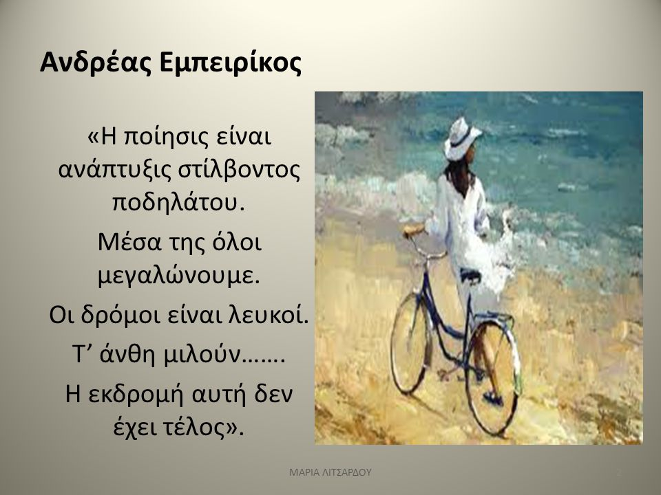 Ανδρέας Εμπειρίκος «Η ποίησις είναι ανάπτυξις στίλβοντος ποδηλάτου. Μέσα της όλοι μεγαλώνουμε. Οι δρόμοι είναι λευκοί. Τ' άνθη μιλούν……. Η εκδρομή αυτ