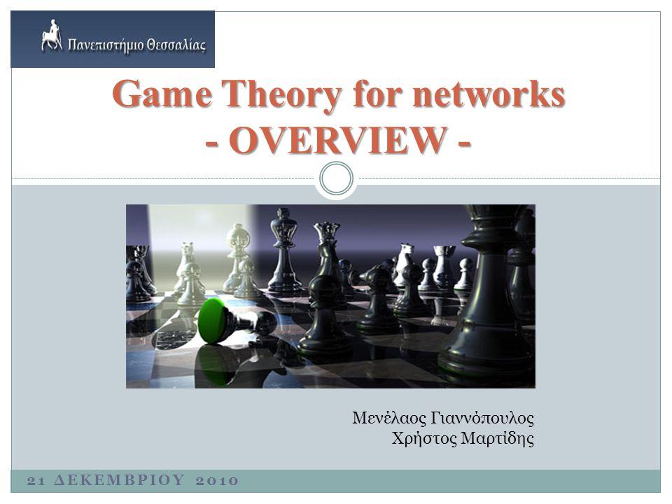 21 ΔΕΚΕΜΒΡΙΟΥ 2010 Game Theory for networks - OVERVIEW - Μενέλαος Γιαννόπουλος Χρήστος Μαρτίδης