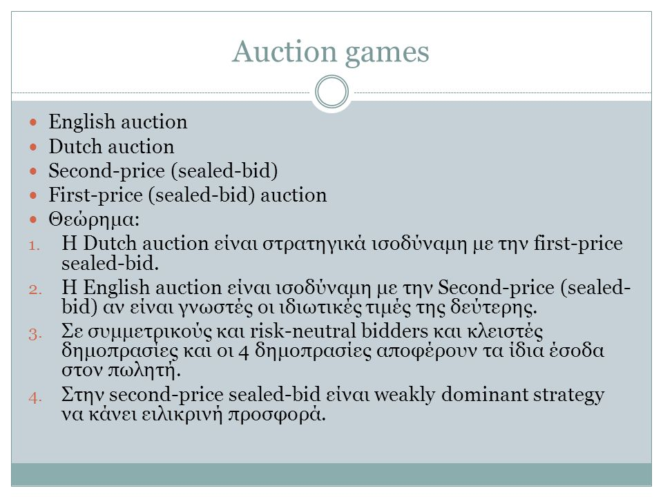 Auction games English auction Dutch auction Second-price (sealed-bid) First-price (sealed-bid) auction Θεώρημα: 1. Η Dutch auction είναι στρατηγικά ισ