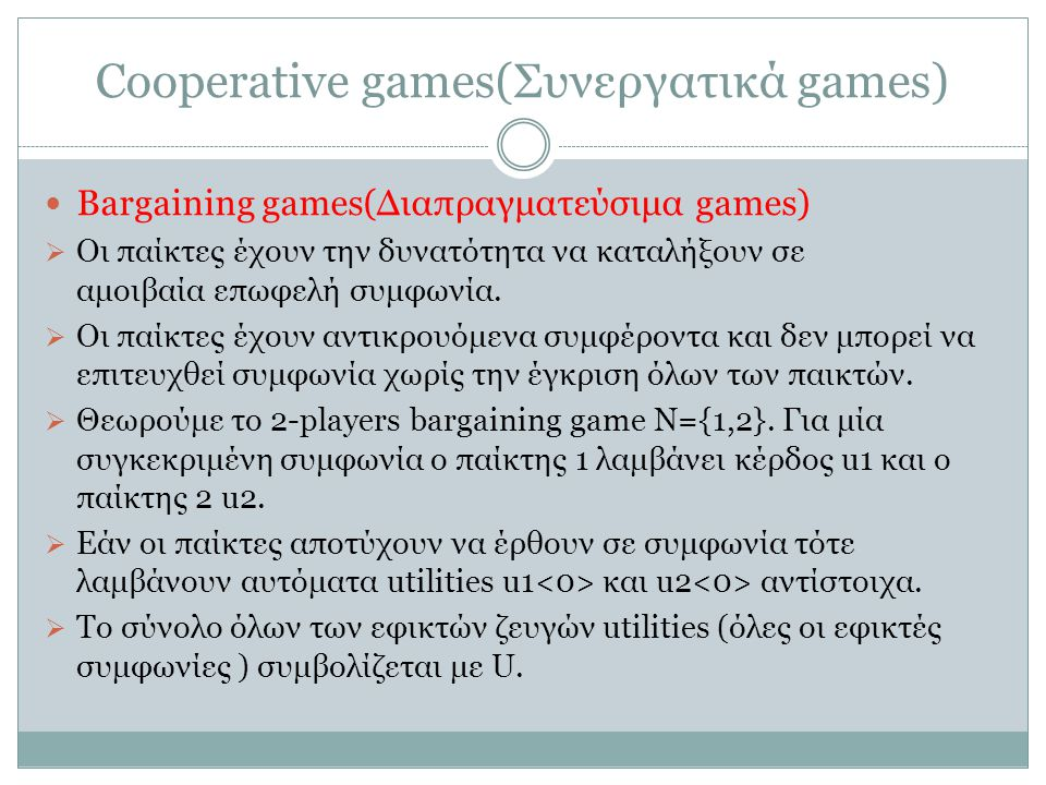 Cooperative games(Συνεργατικά games) Bargaining games(Διαπραγματεύσιμα games)  Οι παίκτες έχουν την δυνατότητα να καταλήξουν σε αμοιβαία επωφελή συμφωνία.