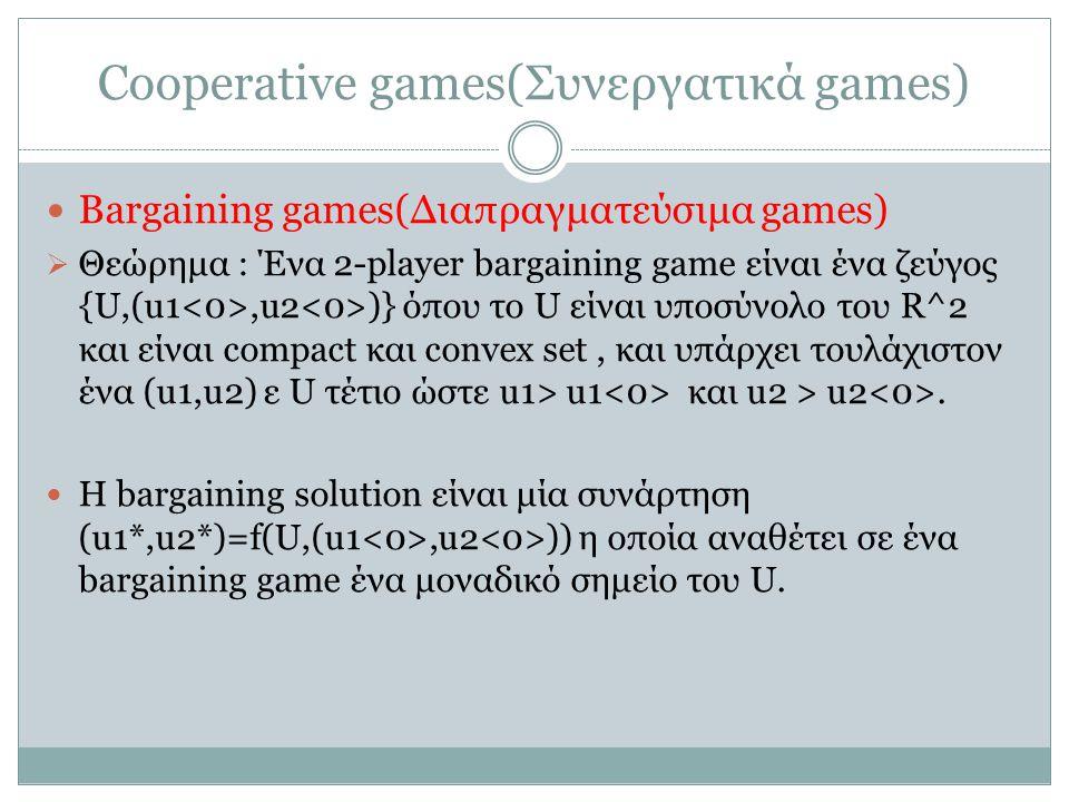 Cooperative games(Συνεργατικά games) Bargaining games(Διαπραγματεύσιμα games)  Θεώρημα : Ένα 2-player bargaining game είναι ένα ζεύγος {U,(u1,u2 )} όπου το U είναι υποσύνολο του R^2 και είναι compact και convex set, και υπάρχει τουλάχιστον ένα (u1,u2) ε U τέτιο ώστε u1> u1 και u2 > u2.