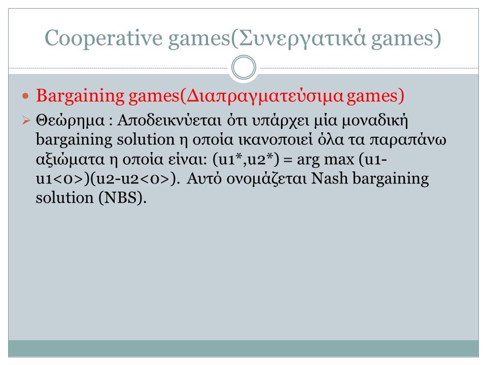Cooperative games(Συνεργατικά games) Bargaining games(Διαπραγματεύσιμα games)  Θεώρημα : Αποδεικνύεται ότι υπάρχει μία μοναδική bargaining solution η