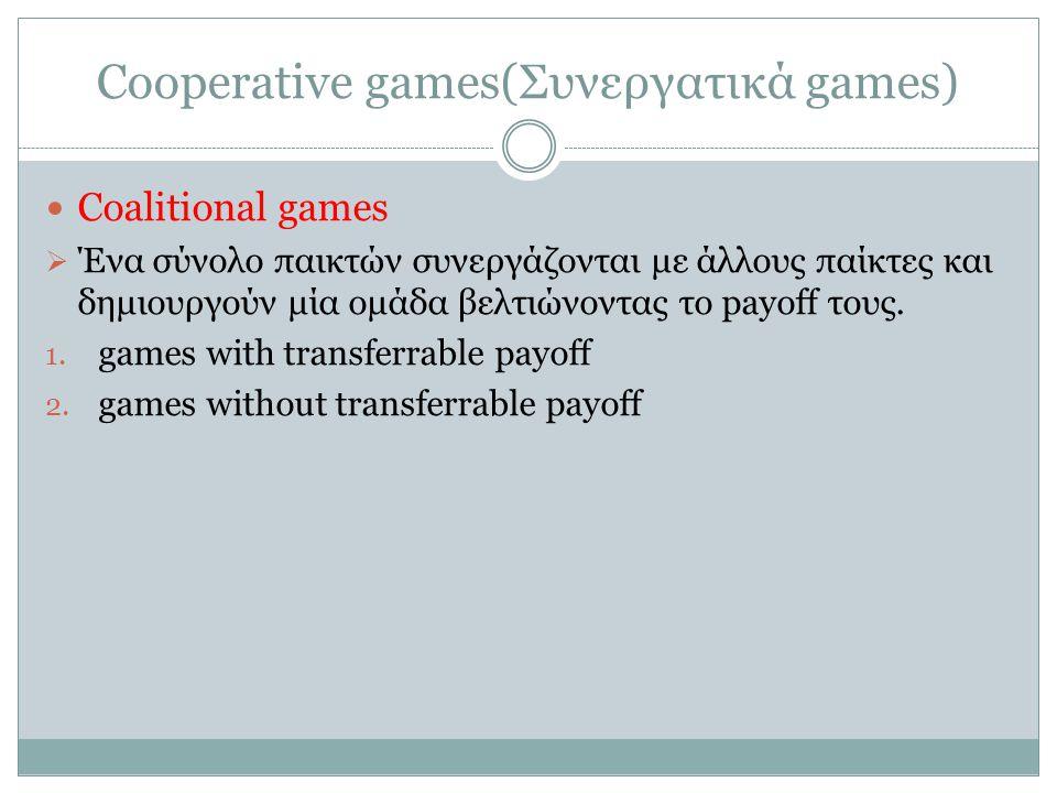 Cooperative games(Συνεργατικά games) Coalitional games  Ένα σύνολο παικτών συνεργάζονται με άλλους παίκτες και δημιουργούν μία ομάδα βελτιώνοντας το payoff τους.
