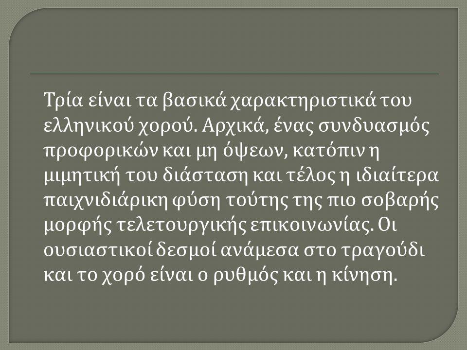 Τρία είναι τα βασικά χαρακτηριστικά του ελληνικού χορού. Αρχικά, ένας συνδυασμός προφορικών και μη όψεων, κατόπιν η μιμητική του διάσταση και τέλος η