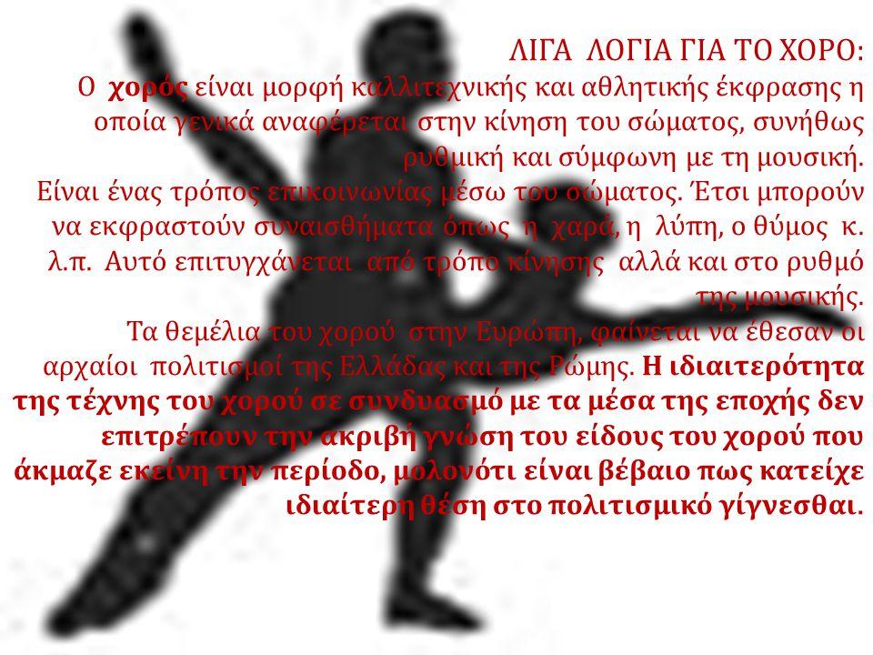 ΛΙΓΑ ΛΟΓΙΑ ΓΙΑ ΤΟ ΧΟΡΟ : Ο χορός είναι μορφή καλλιτεχνικής και αθλητικής έκφρασης η οποία γενικά αναφέρεται στην κίνηση του σώματος, συνήθως ρυθμική κ