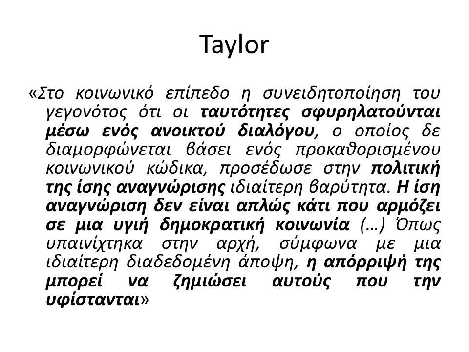 Taylor «Στο κοινωνικό επίπεδο η συνειδητοποίηση του γεγονότος ότι οι ταυτότητες σφυρηλατούνται μέσω ενός ανοικτού διαλόγου, ο οποίος δε διαμορφώνεται