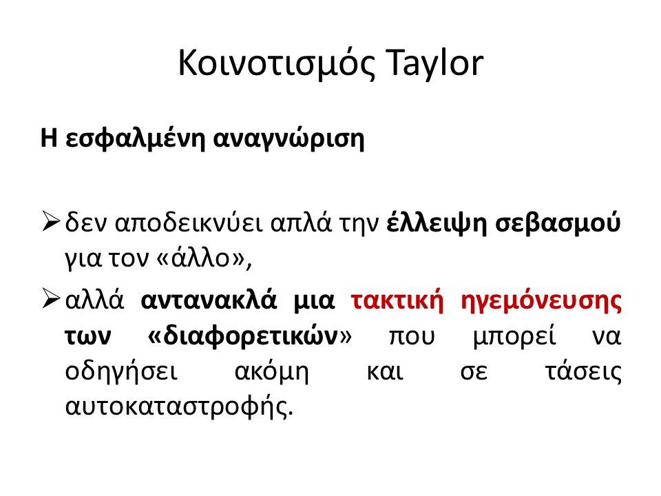 Κοινοτισμός Taylor Η εσφαλμένη αναγνώριση  δεν αποδεικνύει απλά την έλλειψη σεβασμού για τον «άλλο»,  αλλά αντανακλά μια τακτική ηγεμόνευσης των «δι